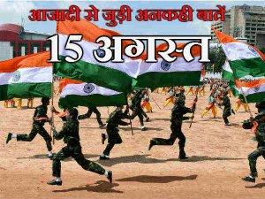 जानिए प्रथम स्वतंत्रता दिवस की कुछ अनसुनी बातें